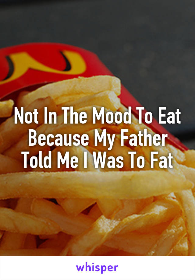 Not In The Mood To Eat Because My Father Told Me I Was To Fat