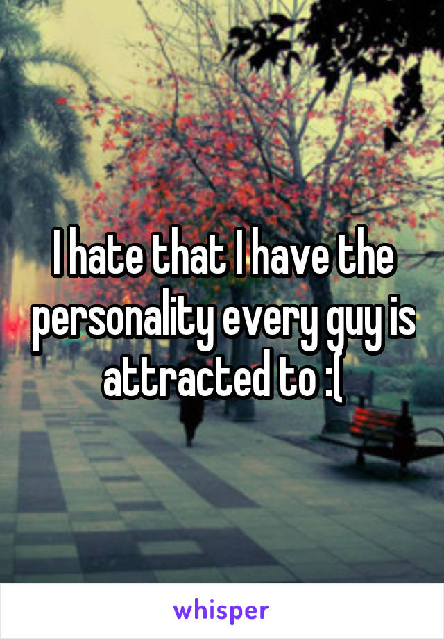 I hate that I have the personality every guy is attracted to :(