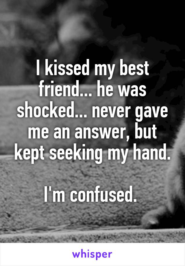 I kissed my best friend... he was shocked... never gave me an answer, but kept seeking my hand.  I'm confused.