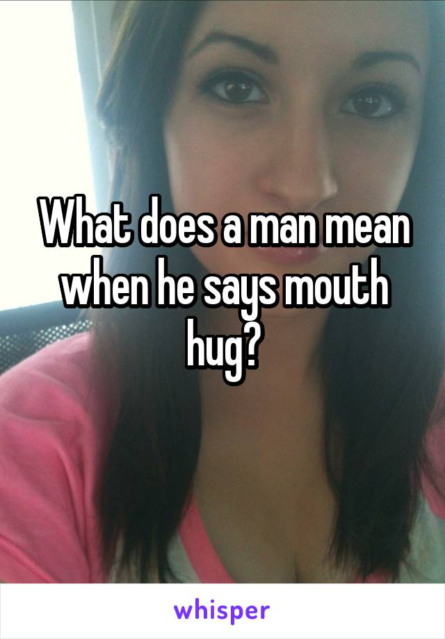 What does a man mean when he says mouth hug?