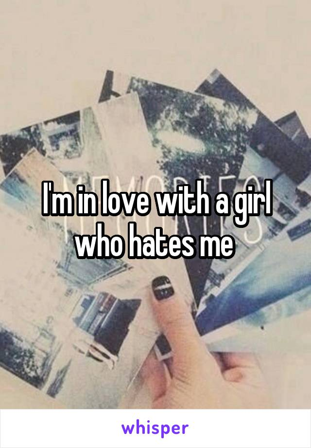 I'm in love with a girl who hates me