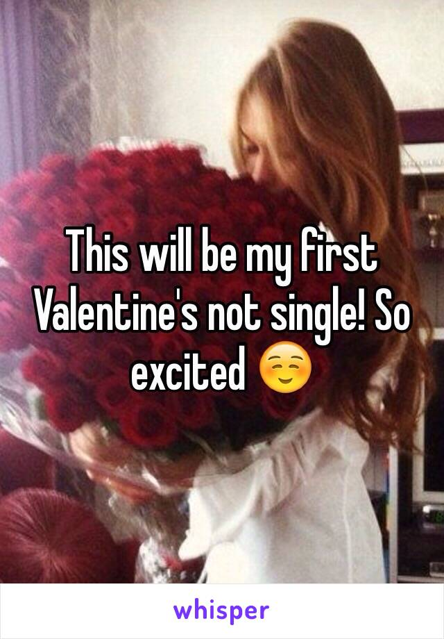 This will be my first Valentine's not single! So excited ☺️