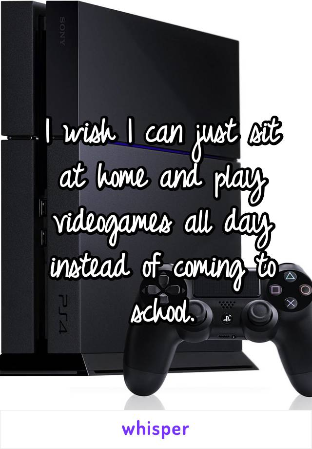 I wish I can just sit at home and play videogames all day instead of coming to school.