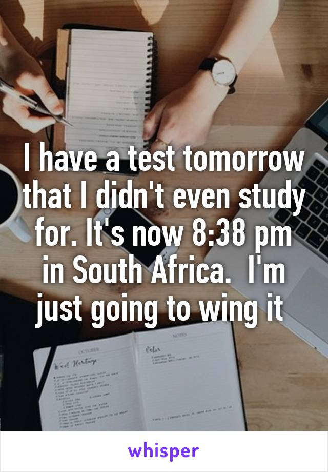 I have a test tomorrow that I didn't even study for. It's now 8:38 pm in South Africa.  I'm just going to wing it