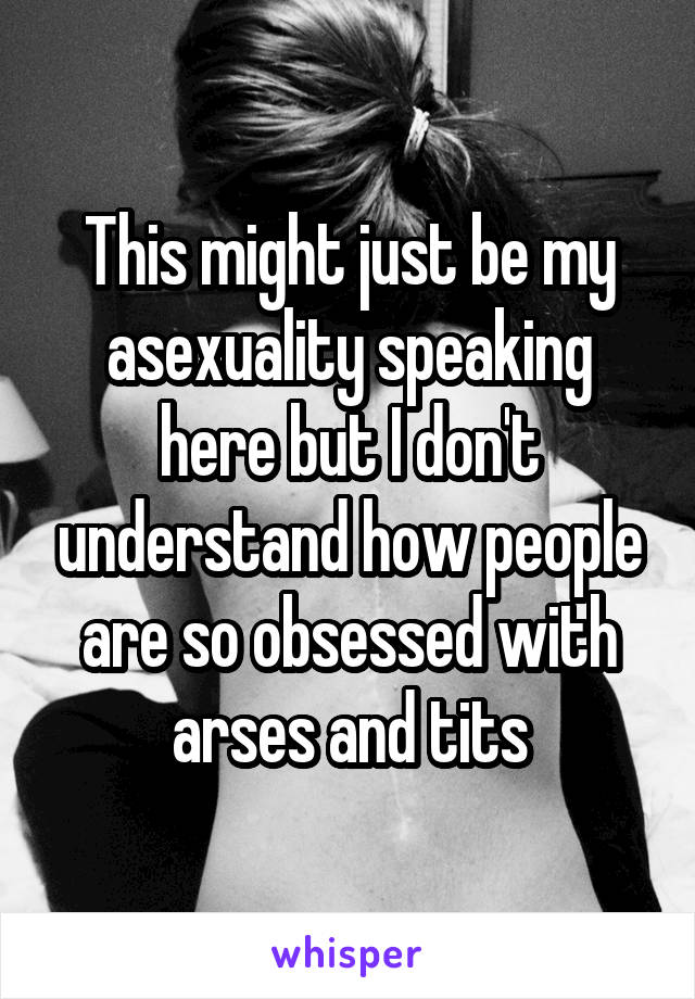 This might just be my asexuality speaking here but I don't understand how people are so obsessed with arses and tits