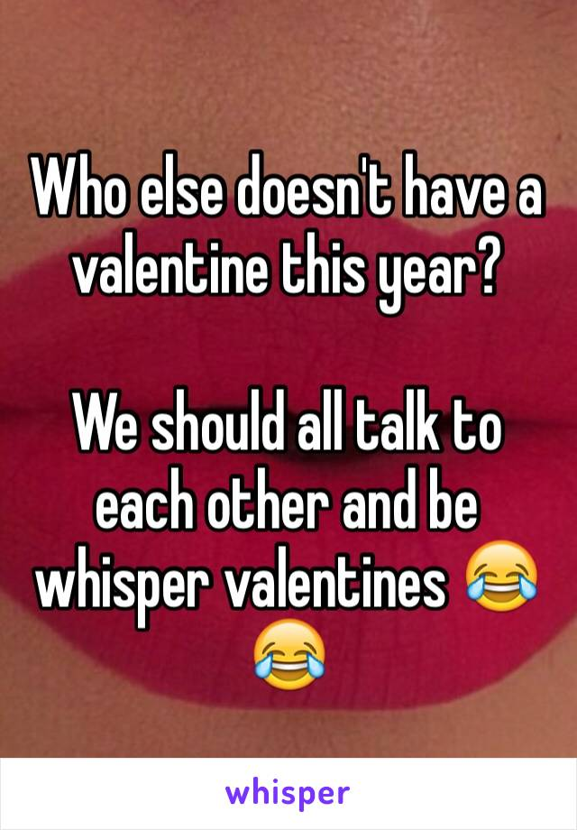 Who else doesn't have a valentine this year?   We should all talk to each other and be whisper valentines 😂😂