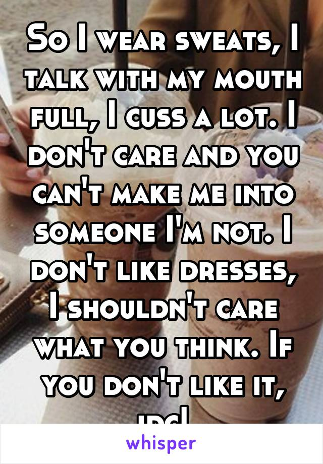 So I wear sweats, I talk with my mouth full, I cuss a lot. I don't care and you can't make me into someone I'm not. I don't like dresses, I shouldn't care what you think. If you don't like it, idc!