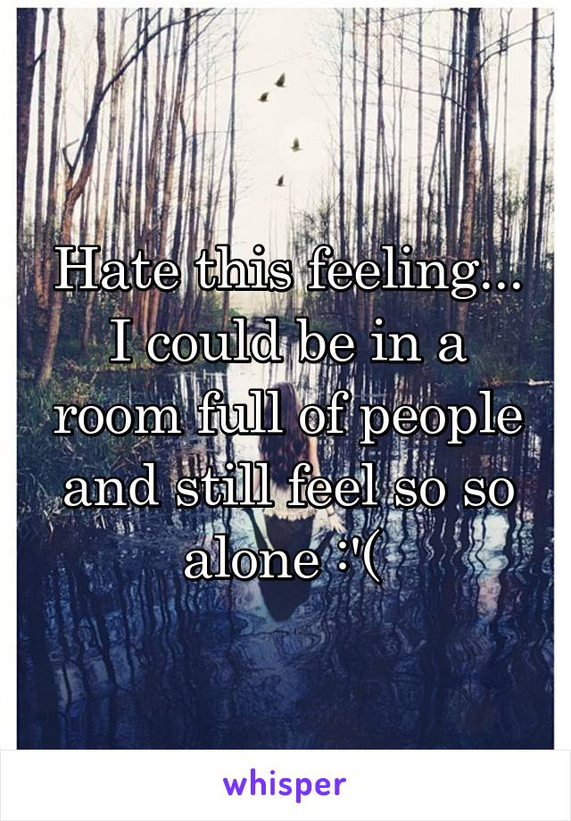 Hate this feeling... I could be in a room full of people and still feel so so alone :'(