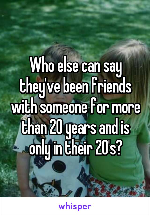 Who else can say they've been friends with someone for more than 20 years and is only in their 20's?
