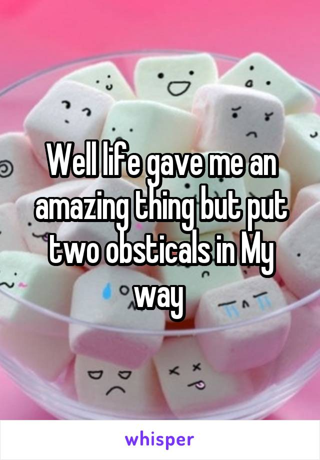 Well life gave me an amazing thing but put two obsticals in My way