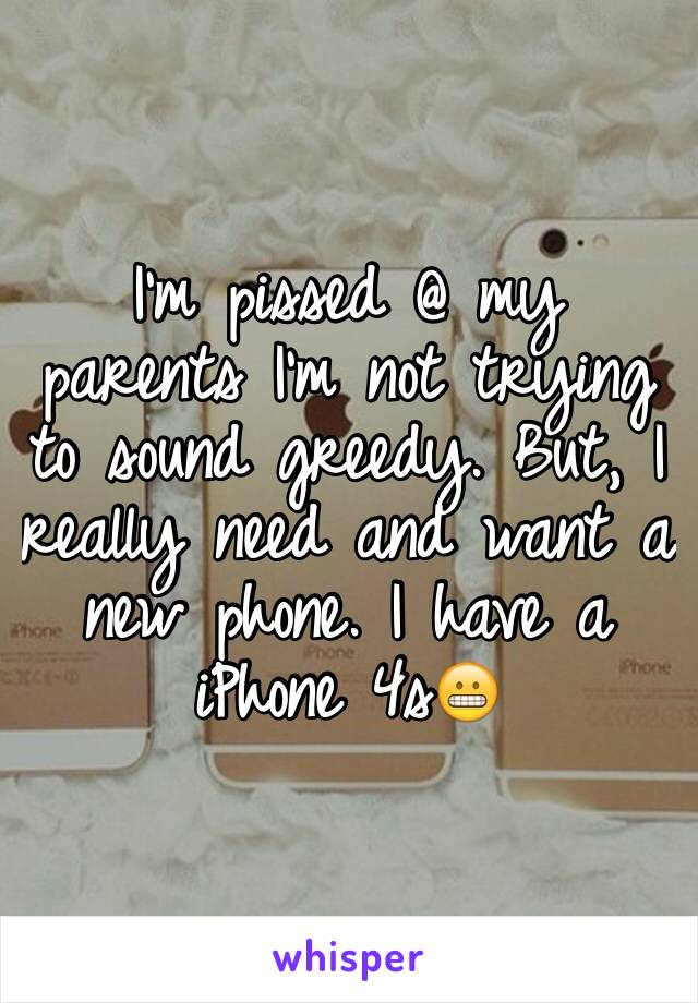I'm pissed @ my parents I'm not trying to sound greedy. But, I really need and want a new phone. I have a iPhone 4s😬