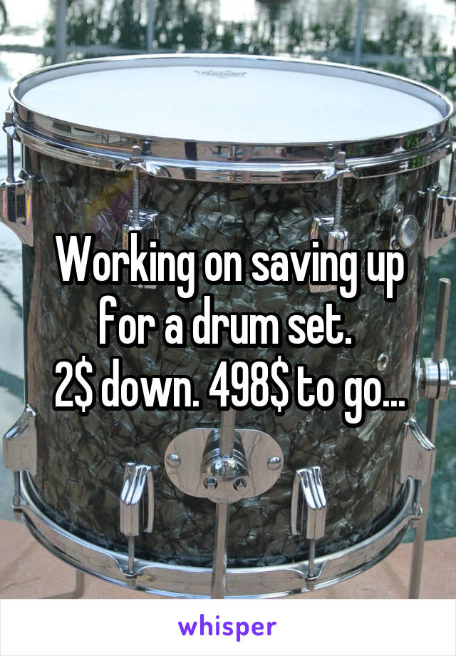 Working on saving up for a drum set.  2$ down. 498$ to go...