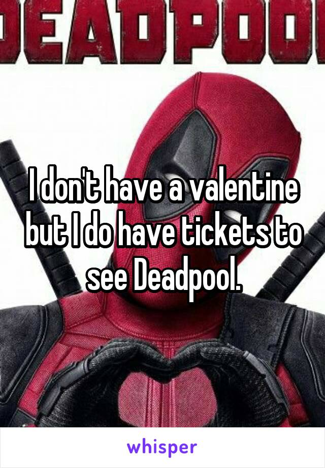 I don't have a valentine but I do have tickets to see Deadpool.