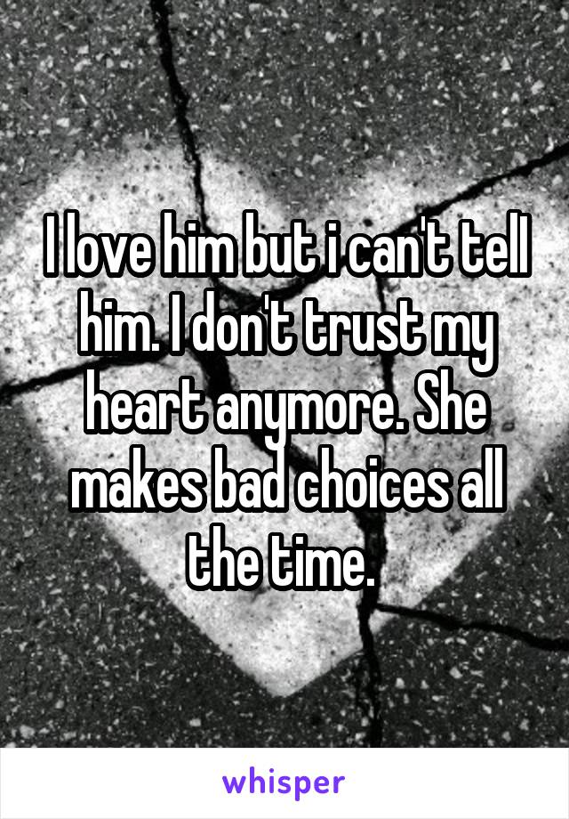 I love him but i can't telI him. I don't trust my heart anymore. She makes bad choices all the time.