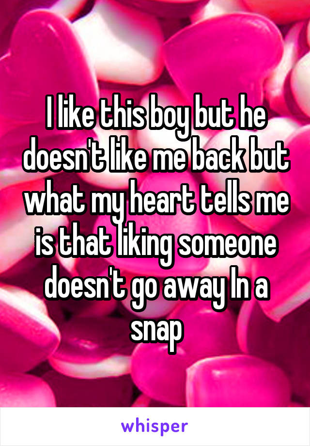 I like this boy but he doesn't like me back but what my heart tells me is that liking someone doesn't go away In a snap