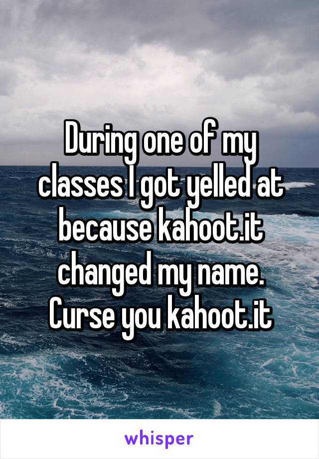 During one of my classes I got yelled at because kahoot.it changed my name. Curse you kahoot.it