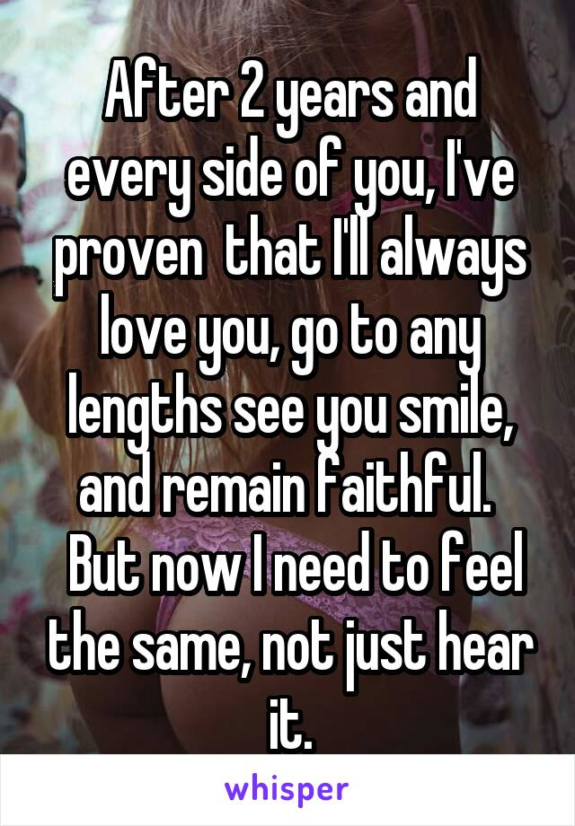 After 2 years and every side of you, I've proven  that I'll always love you, go to any lengths see you smile, and remain faithful.   But now I need to feel the same, not just hear it.