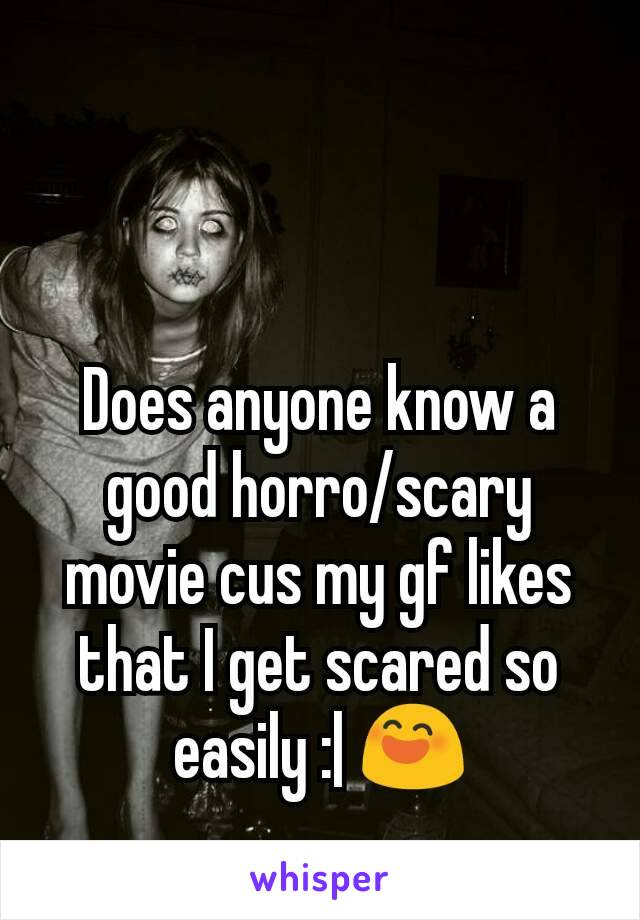 Does anyone know a good horro/scary movie cus my gf likes that I get scared so easily :| 😄