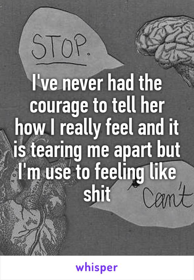 I've never had the courage to tell her how I really feel and it is tearing me apart but I'm use to feeling like shit