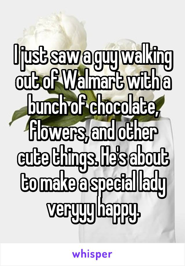 I just saw a guy walking out of Walmart with a bunch of chocolate, flowers, and other cute things. He's about to make a special lady veryyy happy.