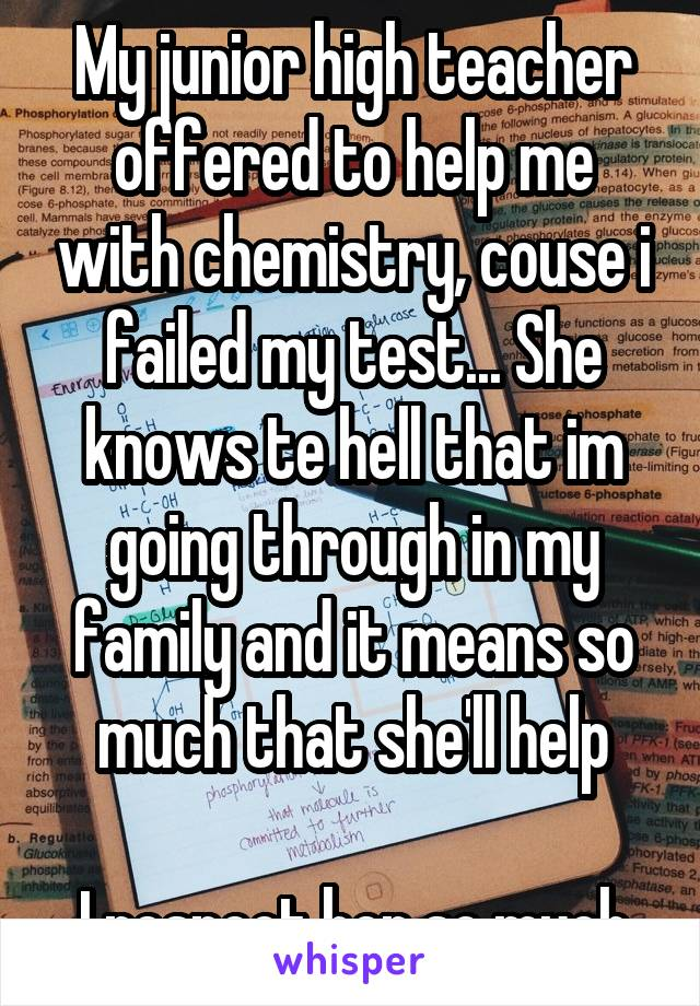 My junior high teacher offered to help me with chemistry, couse i failed my test... She knows te hell that im going through in my family and it means so much that she'll help  I respect her so much