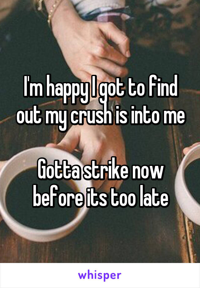 I'm happy I got to find out my crush is into me  Gotta strike now before its too late