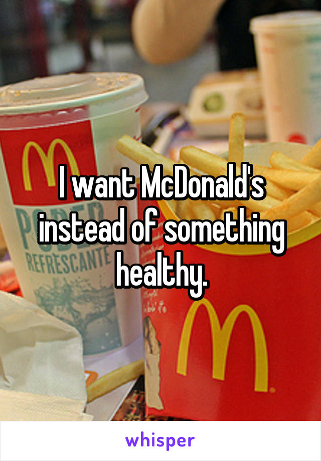 I want McDonald's instead of something healthy.