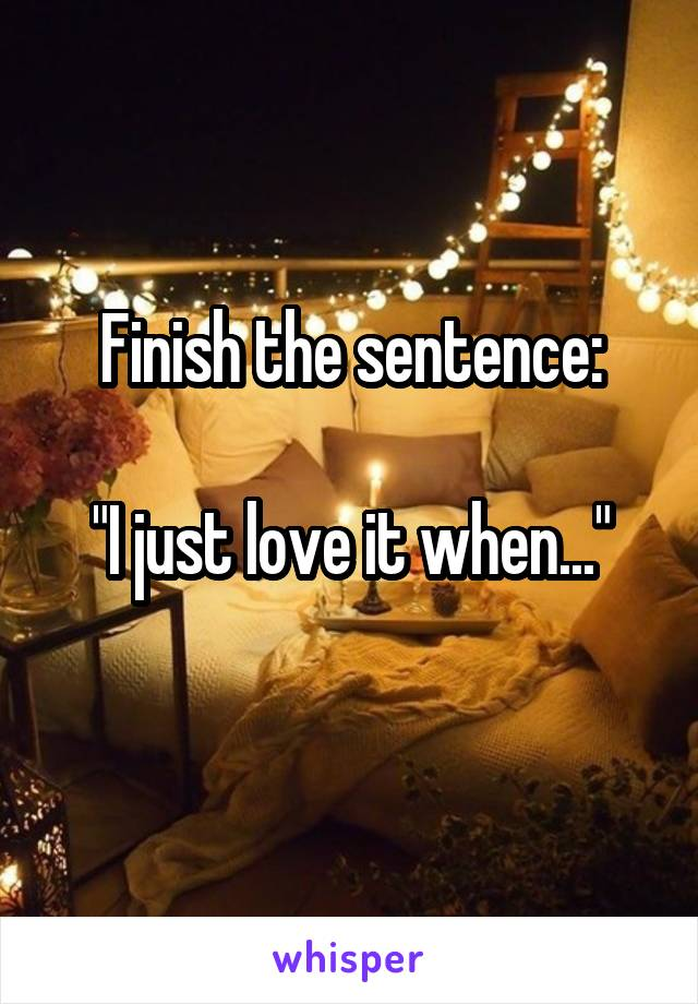 "Finish the sentence:  ""I just love it when..."""