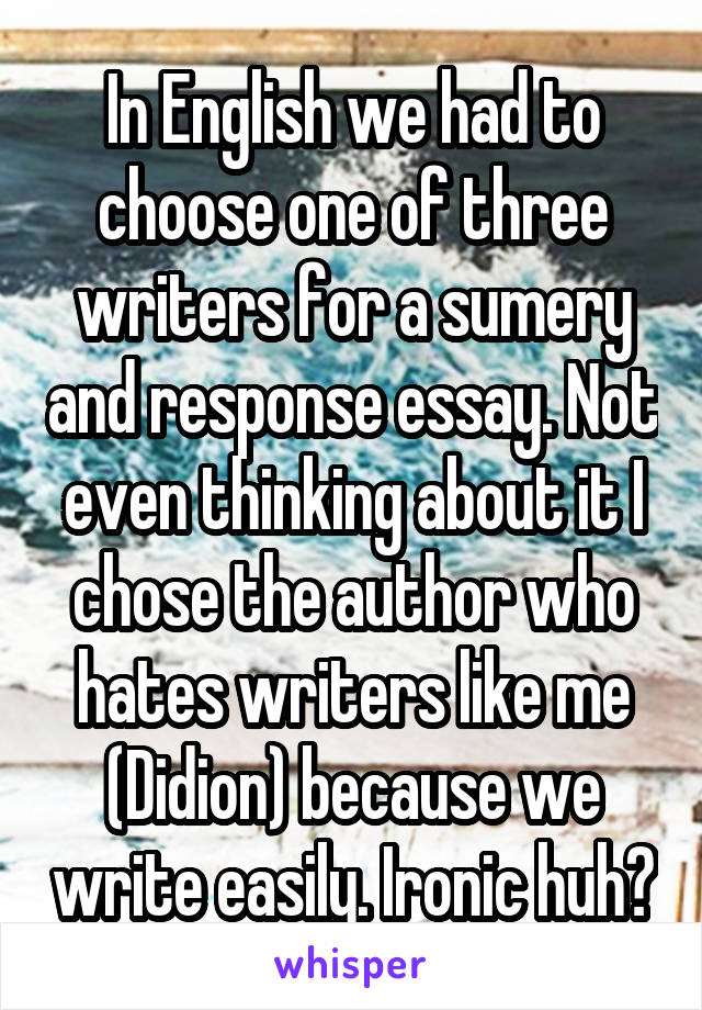 In English we had to choose one of three writers for a sumery and response essay. Not even thinking about it I chose the author who hates writers like me (Didion) because we write easily. Ironic huh?