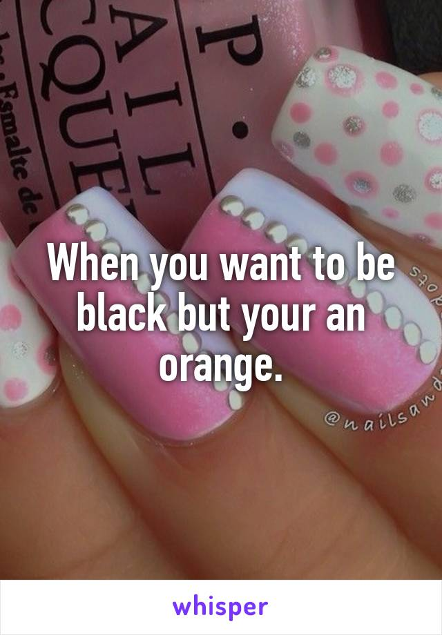When you want to be black but your an orange.