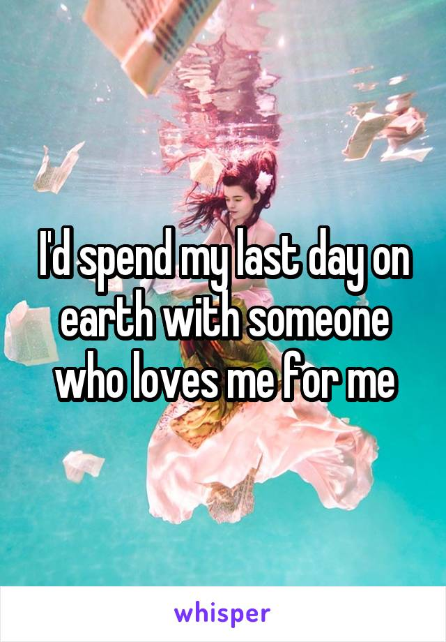 I'd spend my last day on earth with someone who loves me for me