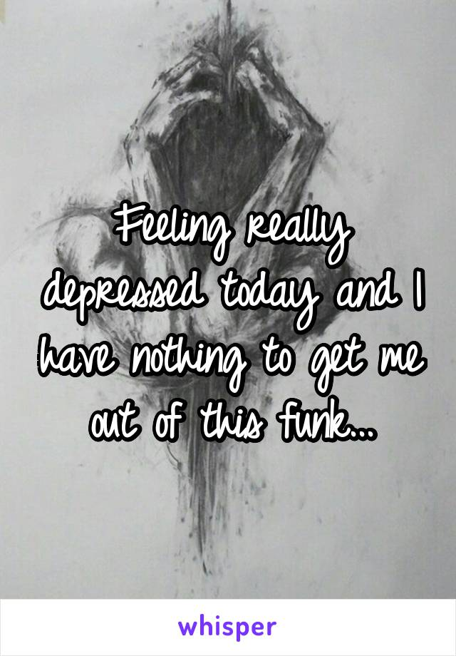 Feeling really depressed today and I have nothing to get me out of this funk...
