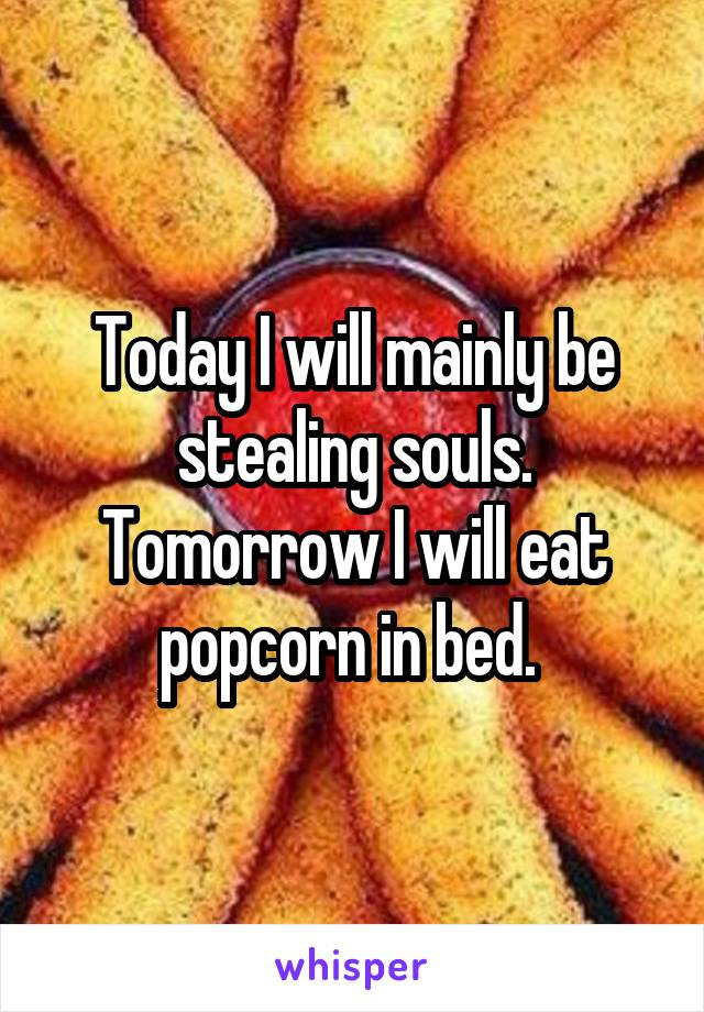 Today I will mainly be stealing souls. Tomorrow I will eat popcorn in bed.