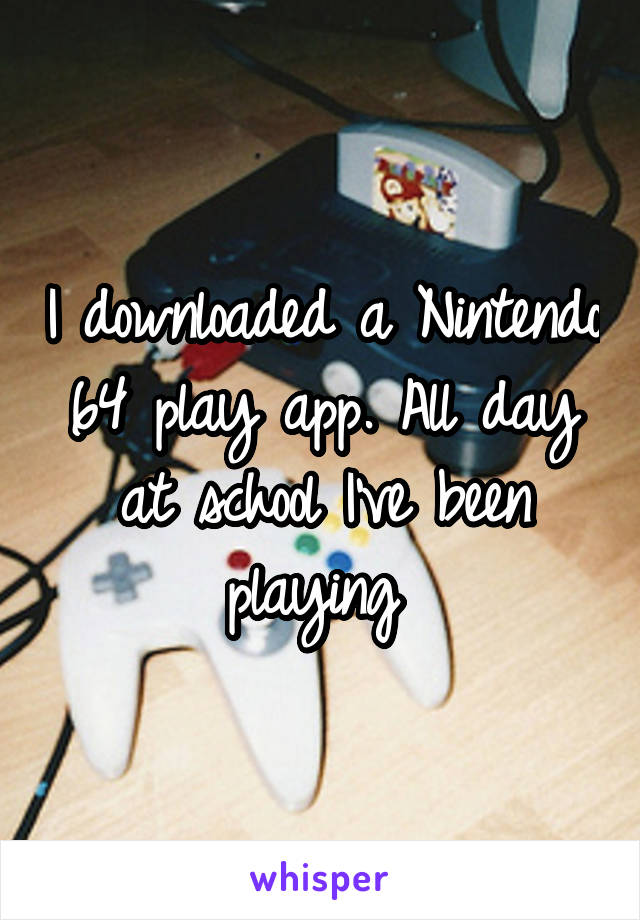 I downloaded a Nintendo 64 play app. All day at school I've been playing