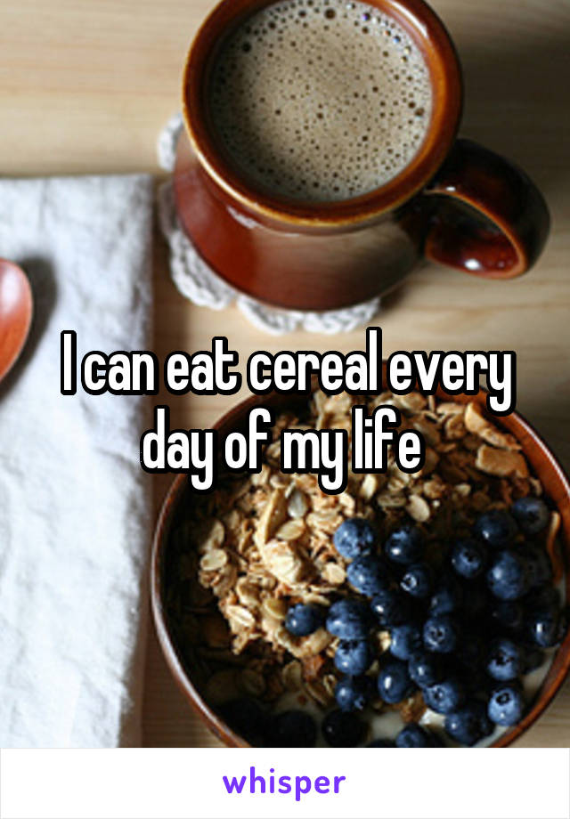 I can eat cereal every day of my life