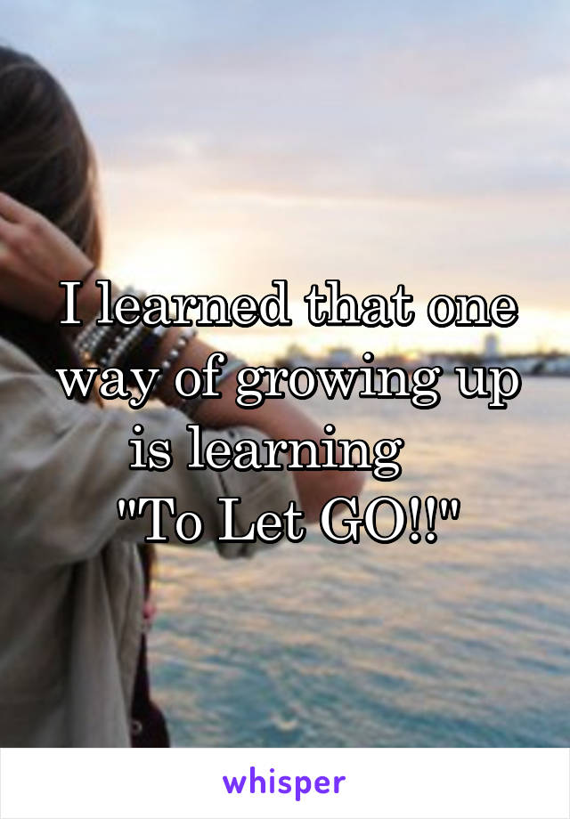 "I learned that one way of growing up is learning    ""To Let GO!!"""