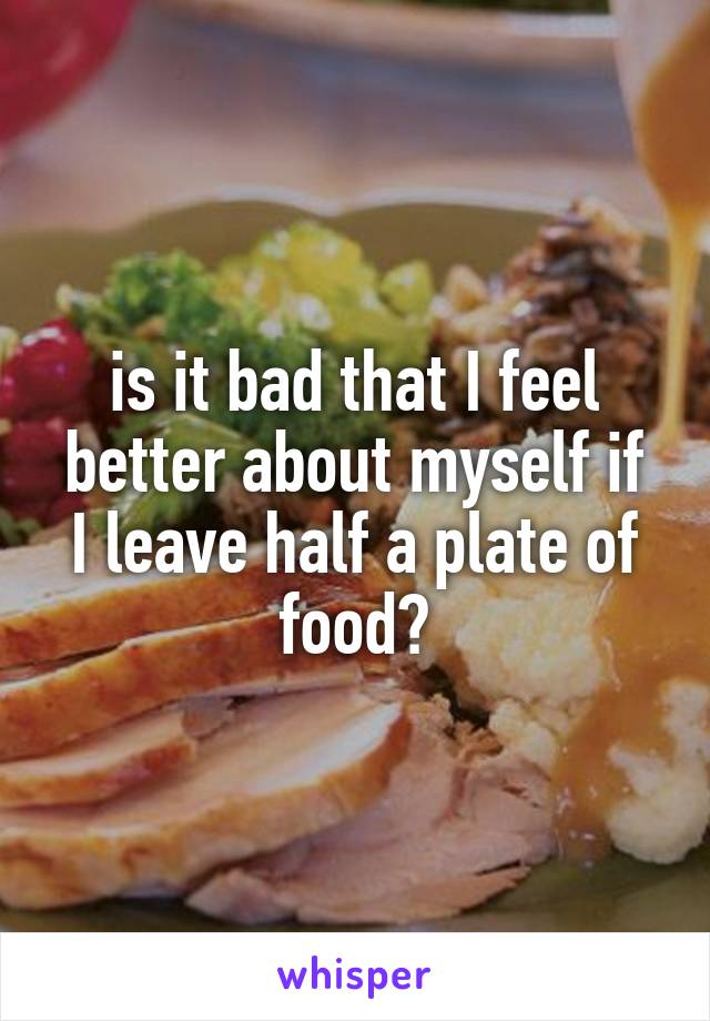 is it bad that I feel better about myself if I leave half a plate of food?
