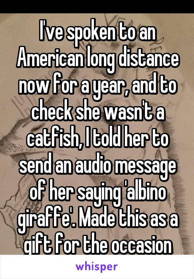 I've spoken to an American long distance now for a year, and to check she wasn't a catfish, I told her to send an audio message of her saying 'albino giraffe'. Made this as a gift for the occasion