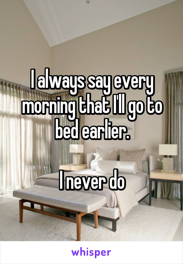 I always say every morning that I'll go to bed earlier.  I never do