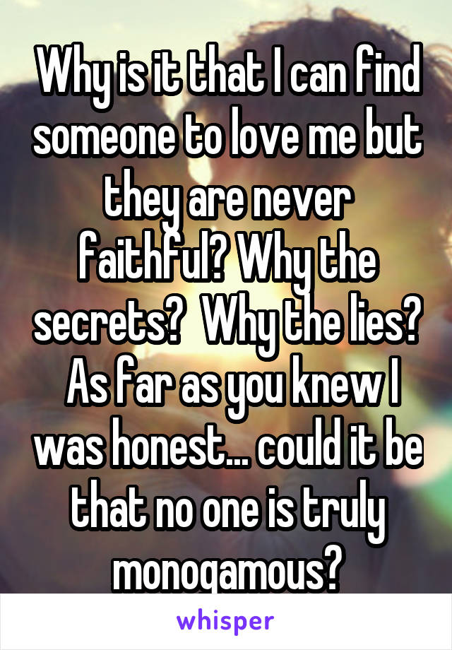 Why is it that I can find someone to love me but they are never faithful? Why the secrets?  Why the lies?  As far as you knew I was honest... could it be that no one is truly monogamous?
