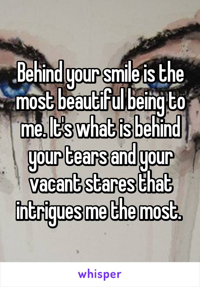 Behind your smile is the most beautiful being to me. It's what is behind your tears and your vacant stares that intrigues me the most.