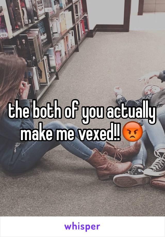 the both of you actually make me vexed!!😡