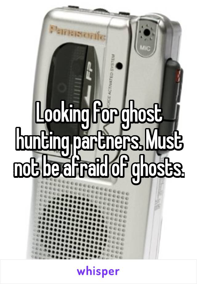 Looking for ghost hunting partners. Must not be afraid of ghosts.