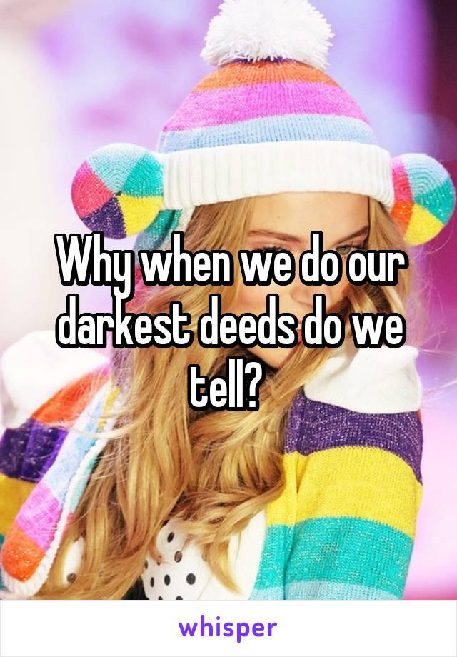 Why when we do our darkest deeds do we tell?
