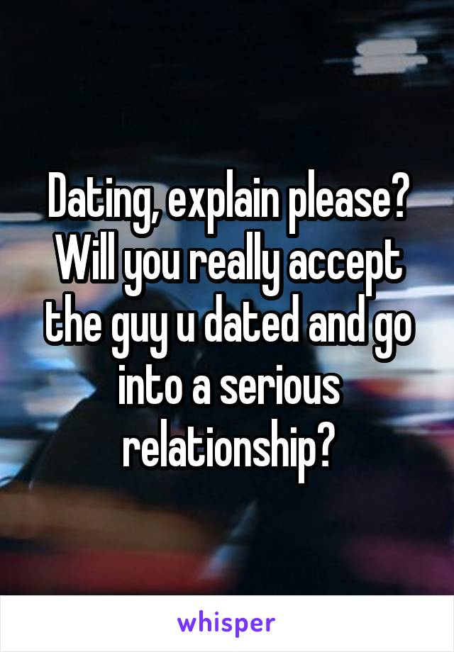 Dating, explain please? Will you really accept the guy u dated and go into a serious relationship?