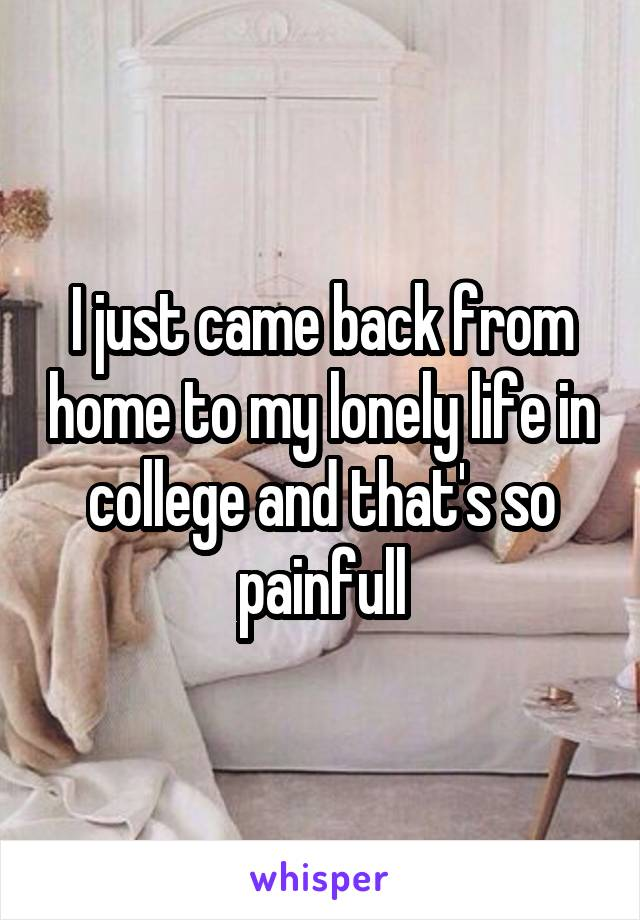 I just came back from home to my lonely life in college and that's so painfull