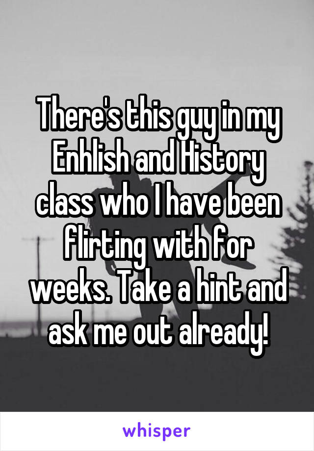 There's this guy in my Enhlish and History class who I have been flirting with for weeks. Take a hint and ask me out already!