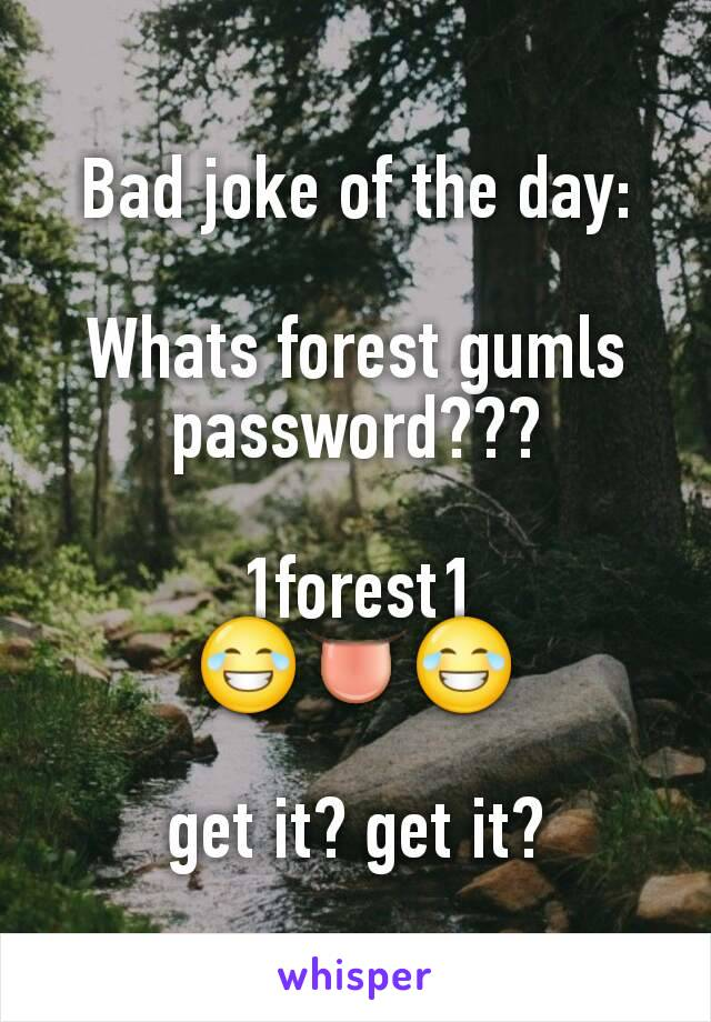 Bad joke of the day:  Whats forest gumls password???  1forest1 😂👅😂  get it? get it?