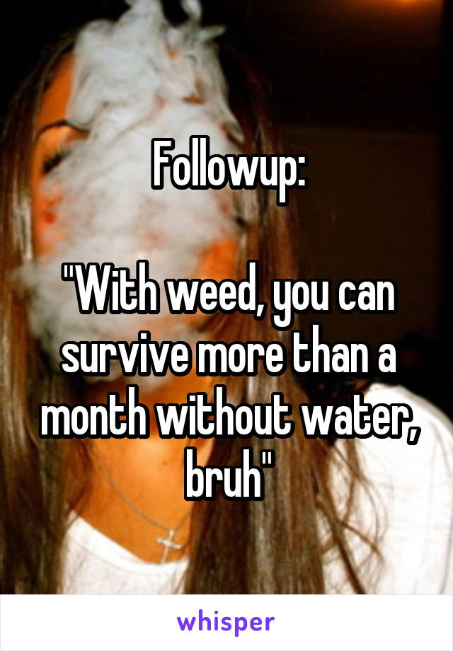"Followup:  ""With weed, you can survive more than a month without water, bruh"""