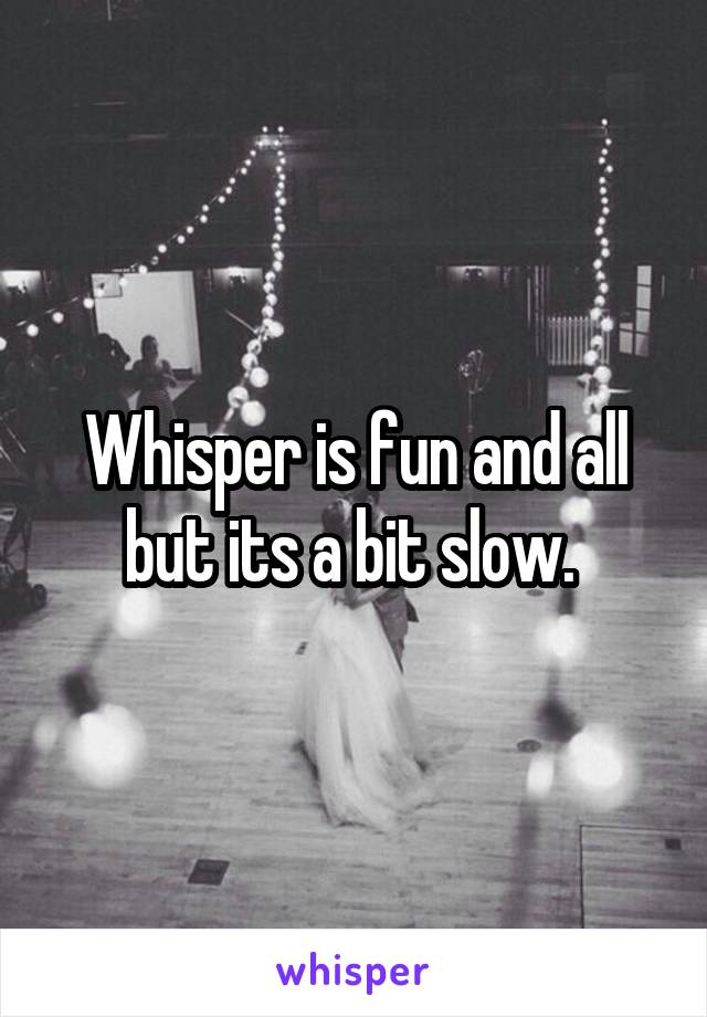 Whisper is fun and all but its a bit slow.